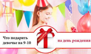 Что можно подарить на день рождения девочке 9-10 лет