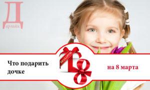 Что можно подарить дочке на 8 марта