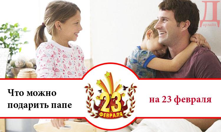 Что можно подарить папе на 23 февраля